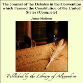 The Journal of the Debates in the Convention which Framed the Constitution of the United States (Complete)