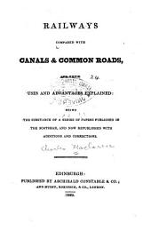 Railways compared with canals & common roads: and their uses and advantages explained: being the substance of a series of papers published in the Scotsman, and now republished with additions and corrections