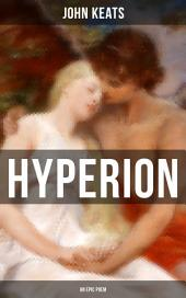 HYPERION (An Epic Poem): From one of the most beloved English Romantic poets, best known for his Odes, Ode to a Nightingale, Ode on a Grecian Urn, Ode to Indolence, Ode to Psyche, Ode to Fanny & Lamia