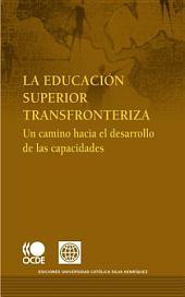 La educación Superior Transfronteriza Un camino hacia el desarrollo de las capacidades: Un camino hacia el desarrollo de las capacidades