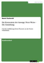 Ein Konzentrat der Aussage: Peter Weiss - Die Ermittlung: Und die Aufführung Erwin Piscators an der Freien Volksbühne