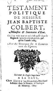 Testament politique de Messire Jean Baptiste Colbert ... où l'on voit tout ce qui s'est passé sous le regne de Louis le Grand, jusqu'en l'année 1684: avec des remarques sur le gouvernement du royaume