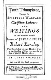 Truth Triumphant Through the Spiritual Warfare, Christian Labours, and Writings of that Able and Faithful Servant of Jesus Christ, Robert Barclay: Volume 1