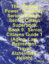 "The ""People Power"" Disability-Serious Illness-Senior Citizen Superbook: Book 9. Senior Citizens Guide 1 (Aging, Law, Retirement, Travel, Alzheimers, Health)"