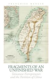 Fragments of an Unfinished War: Taiwanese Entrepreneurs and the Partition of China