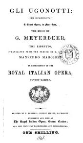 Gli Ugonotti; Les Huguenots; a grand opera, the music by G. Meyerbeer, the libretto tr. by M. Maggioni. As represented at the Royal Italian opera, Covent Garden
