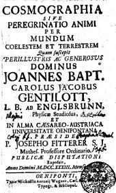 COSMOGRAPHIA, SIVE PEREGRINATIO ANIMI PER MUNDUM COELESTEM ET TERRESTREM Quam suscepit PERILLVSTRIS AC GENEROSVS DOMINUS JOANNES BAPT. CAROLUS JACOBUS GENTILOTT, L.B. AB ENGLSBRUNN, Physicae Studiosus, ET IN ALMA CAESAREO-AUSTRIACA UNIVERSITATE OENIPONTANA PRAESIDE P. JOSEPHO FITTERER S.J. mathes. Professore Ordinario. PUBLICAE DISPUTATIONI Exposuit, Anno Domini M.DCC. XXXIII. Mense Augusto