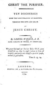 Christ the Purifier. Ten discourses upon the sanctification of believers through the love and grace of Jesus Christ. [With a preface by A. S., i.e. Ambrose Serle.]