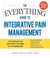 The Everything Guide To Integrative Pain Management: Conventional and Alternative Therapies for Managing Pain - Discover New Treatments, Regulate Symptoms, Improve Your Mood, Decrease Chronic Stress, and Nurture Your Body and Mind