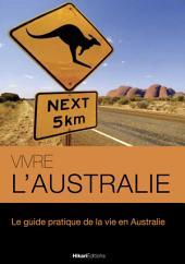Vivre l'Australie: Le guide pratique de la vie en Australie