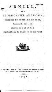 Arnill, ou le Prisonnier américain. Comédie en prose, en un acte ; paroles de Marsollier, musique de Dalayrac. Représentée sur le théâtre de la rue Favart