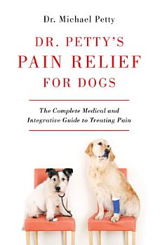 Dr  Petty s Pain Relief for Dogs  The Complete Medical and Integrative Guide to Treating Pain PDF