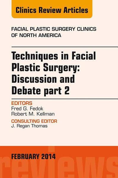 Techniques in Facial Plastic Surgery: Discussion and Debate, Part II, An Issue of Facial Plastic Surgery Clinics, E-Book