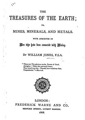 The Treasures of the Earth  Or  Mines  Minerals  and Metals  with Anecdotes of Men who Have Been Connected with Mining PDF
