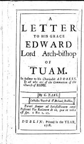 A Letter to ... Edward, Lord Archbishop of Tuam; in answer to his charitable address to all who are of the communion of the Church of Rome