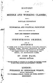 History of the middle and working classes, with a popular exposition of the economical and political principles which have influenced the past and present condition of the industrious orders: Also an appendix of prices, rates of wages, population, poor-rates, mortality, marriages, crimes, schools, education, occupations, and other statistical information, illustrative of the former and present state of society and of the agricultural, commercial, and manufacturing classes ...
