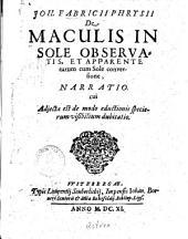 Joh. Fabricii Phrysii De Maculis In Sole Observatis, Et Apparente earum cum Sole conversione, Narratio. cui Adjecta est de modo eductionis specierum visibilium dubitatio