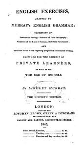 English Exercises, Adapted to Murray's English Grammar: Consisting of Exercises in Parsing ; Instances of False Orthography ; Violations of the Rules of Syntax ; Defects in Punctuation ; and Violations of the Rules Respecting Perspicuous and Accurate Writing. Designet for the Benefit of Private Learners as Well as for the Use of Schools