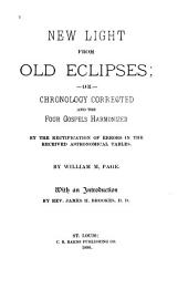 New Light from Old Eclipses: Or, Chronology Corrected and the Four Gospels Harmonized by the Rectification of Errors in the Received Astronomical Tables