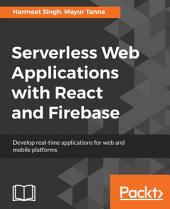 Serverless Web Applications with React and Firebase: Develop real-time applications for web and mobile platforms