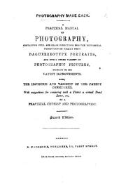 Photography made easy. A practical Manual of Photography. Also, the injustice and validity of the Patent considered; with suggestions for rendering such a patent a virtual dead letter. Second edition
