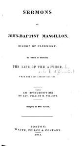 Sermons by John-Baptist Massillon, Bishop of Clermont: To which is Prefixed the Life of the Author ; from the Last London Edition