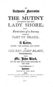 "An Authentic Narrative of the Mutiny on Board the Ship Lady Shore; with Particulars of a Journey Through Part of Brazil: in a Letter, Dated ""Rio Janeiro, Jan. 18, 1798,"" to the Rev. John Black, Woodbridge, from Mr. John Black, One of the Surviving Officers of the Ship: Volume 4"