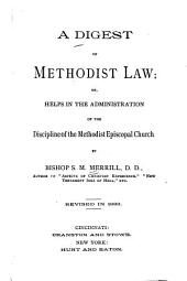 A Digest of Methodist Law, Or, Helps in the Administration of the Discipline of the Methodist Episcopal Church