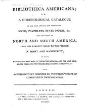 Bibliotheca Americana: Or, A Chronological Catalogue of the Most Curious and Interesting Books, Pamphlets, State Papers, &c. Upon the Subject of North and South America, from the Earliest Period to the Present, in Print and Manuscript; for which Research Has Been Made in the British Musæum, and the Most Celebrated Public and Private Libraries, Reviews, Catalogues, &c. With an Introductory Discourse on the Present State of Literature in Those Countries