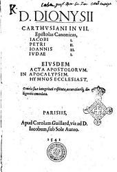D. Dionysii Carthusiani In 7. epistolas canonicas, Iacobi 1. Petri 2. Ioannis 3. Iudae 1. Eiusdem Acta Apostolorum. In Apocalypsim. Hymnos Ecclesiast. Omnia suae integritati restituta, accuratiorique diligentia emendata