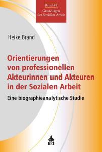 Orientierungen von professionellen Akteurinnen und Akteuren in der Sozialen Arbeit PDF