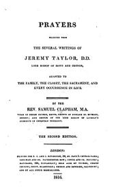 Prayers selected from the several writings of Jeremy Taylor ..., by ... S. Clapham ... Second edition