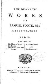 The Dramatic Works of Samuel Foote, Esq: The maid of Bath. 1778. The nabob. 1778. A trip to Calais. 1778