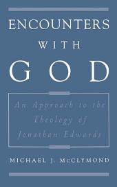 Encounters with God : An Approach to the Theology of Jonathan Edwards: An Approach to the Theology of Jonathan Edwards