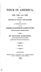 A Tour in America in 1798, 1799, and 1800: Exhibiting Sketches of Society and Manners, and a Particular Account of the American System of Agriculture, with Its Recent Improvements, Volume 2