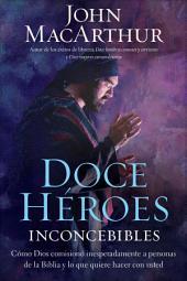 Doce héroes inconcebibles: Cómo comisionó Dios a personas impensadas en la Biblia y lo que quiere hacer con usted