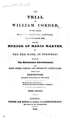 The Trial of William Corder at the Assizes  Bury St  Edmunds     for the Murder of Maria Marten  in the Red Barn  at Polstead  Including the Matrimonial Advertisement  and Many Other Curious and Important Particulars  Down to His Execution     Third Edition PDF