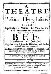 A theatre of politicall flying-insects: Wherein especially the nature, the vvorth, the vvork, the wonder, and the manner of right-ordering of the bee, is discovered and described. Together with discourses, historical, and observations physical concerning them. And in a second part are annexed meditations, and observations theological and moral, in three centuries upon that subject