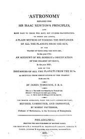 Astronomy Explained Upon Sir Isaac Newton's Principles: And Made Easy to Those who Have Not Studied Mathematics : to which are Added, a Plain Method of Finding the Distances of All the Planets from the Sun, by the Transit of Venus Over the Sun's Disc, in the Year 1761 : an Account of Mr. Horrox's Observation of the Transit of Venus in the Year 1639 : And, of the Distances of All the Planets from the Sun, as Deduced from Observations of the Transit in the Year 1761