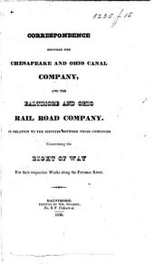 Correspondence between the Chesapeake and Ohio Canal Company and the Baltimore and Ohio Rail Road Company in relation to the disputes between those companies concerning the right of way for their respective works along the Potomac River