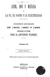 Ayer, hoy y mañana, ó, La fe, el vapor y la electricidad: cuadros sociales de 1800, 1850 y 1899