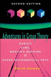 Adventures in Group Theory: Rubik's Cube, Merlin's Machine, and Other Mathematical Toys, Edition 2