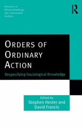 Orders of Ordinary Action: Respecifying Sociological Knowledge