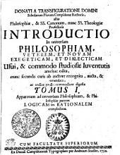 DONATI A TRANSFIGURATIONE DOMINI Scholarum Piarum Campidonae Rectoris, alias Philosophiae, & SS. Canonum, nunc SS. Theologiae Professoris INTRODUCTIO In universam PHILOSOPHIAM, VETEREM, ET NOVAM EXEGETICAM, ET DIALECTICAM Usui, & commodo studiosae Iuventutis antehac edita, nunc secundis curis ab auctore recognita, aucta, & emendata, ac ordine paullo commodiore digesta: Volumes 1-2