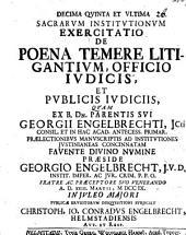 Decima qvinta et vltima sacrarvm Institvtionvm exercitatio de poena temere litigantivm, officio ivdicis, et pvblicis ivdiciis