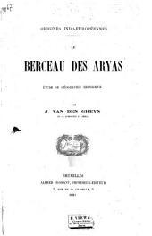 Origines Indo-européennes: Le berceau des Aryas; étude de géographie historique