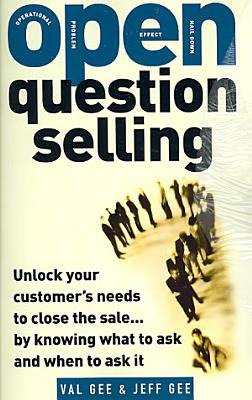 OPEN Question Selling  Unlock Your Customer s Needs to Close the Sale    by Knowing What to Ask and When to Ask It