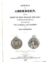 Annals of Aberdeen from the Reign of King William the Lion, to the End of the Year 1818: With an Account of the City, Cathedral, and University of Old Aberdeen, Volume 1