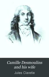 Camille Desmoulins and His Wife: Passages from the History of the Dantonists Founded Upon New and Hitherto Unpublished Documents