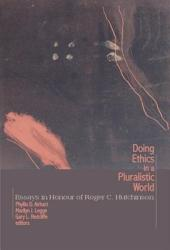 Doing Ethics in a Pluralistic World: Essays in Honour of Roger C. Hutchinson